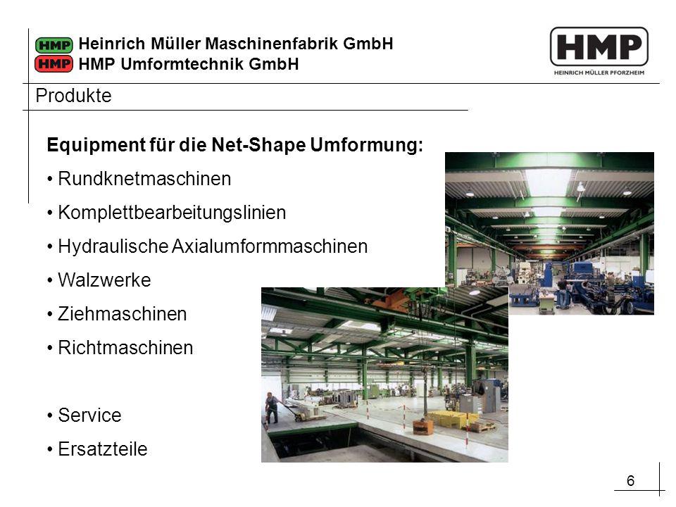 6 Heinrich Müller Maschinenfabrik GmbH HMP Umformtechnik GmbH Produkte Equipment für die Net-Shape Umformung: Rundknetmaschinen Komplettbearbeitungsli
