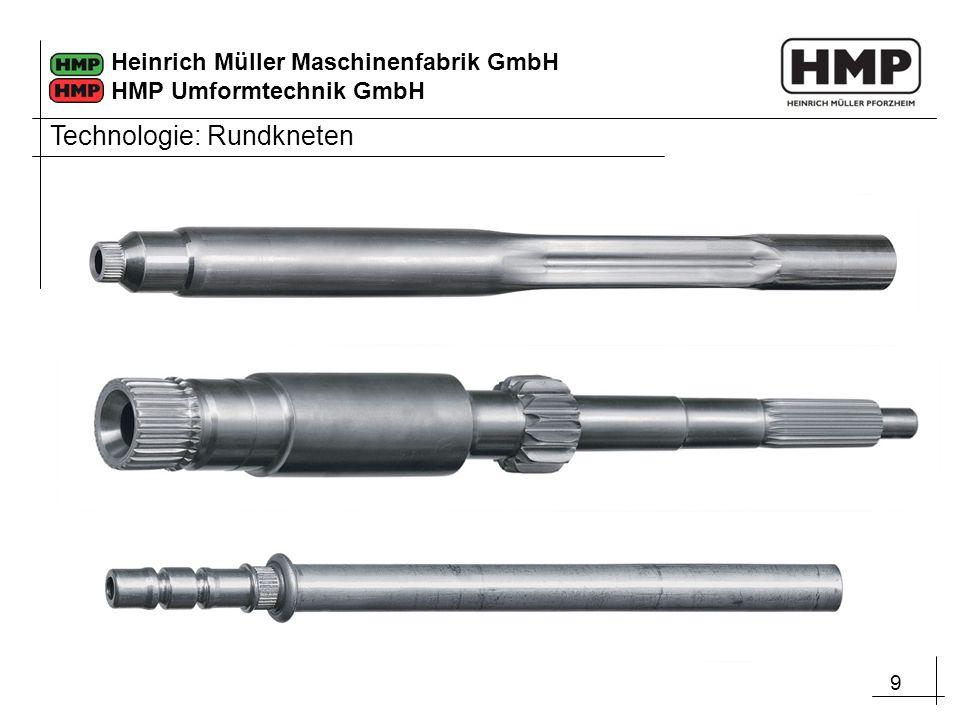 9 Heinrich Müller Maschinenfabrik GmbH HMP Umformtechnik GmbH Technologie: Rundkneten