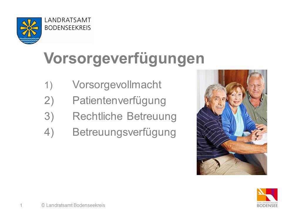 1 Vorsorgeverfügungen 1) Vorsorgevollmacht 2)Patientenverfügung 3)Rechtliche Betreuung 4)Betreuungsverfügung © Landratsamt Bodenseekreis