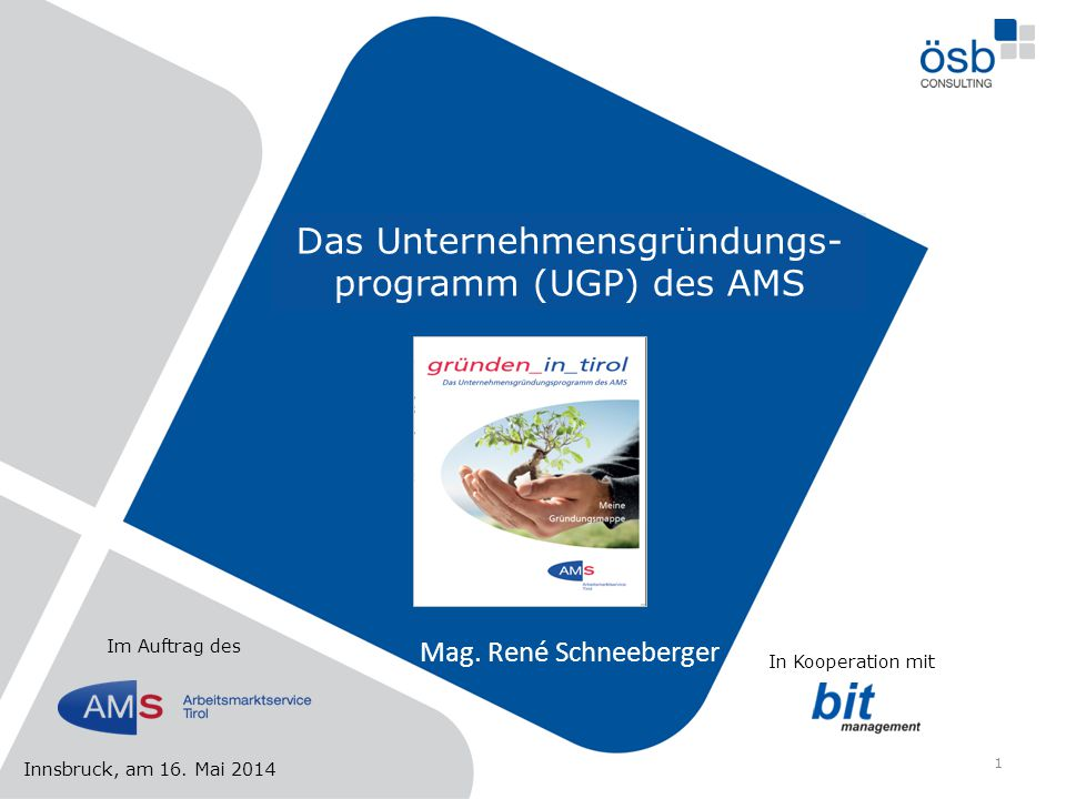 Das Unternehmensgründungs- programm (UGP) des AMS Mag. René Schneeberger Innsbruck, am 16. Mai 2014 Im Auftrag des In Kooperation mit 1