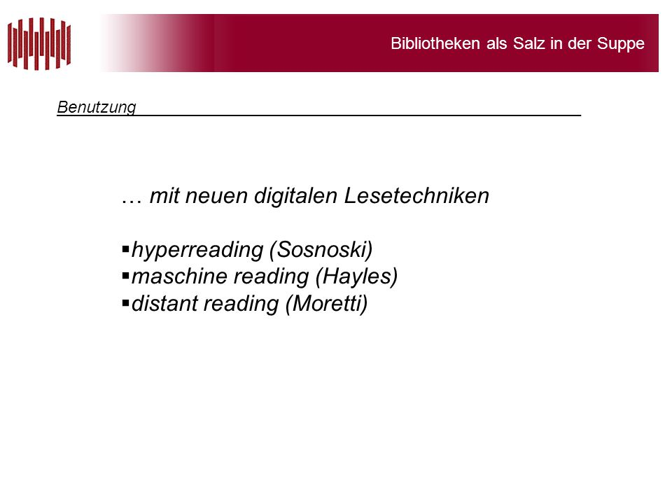 Bibliotheken als Salz in der Suppe … mit neuen digitalen Lesetechniken  hyperreading (Sosnoski)  maschine reading (Hayles)  distant reading (Morett