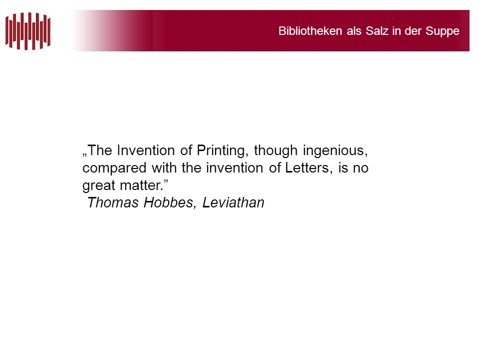 """Bibliotheken als Salz in der Suppe """"The Invention of Printing, though ingenious, compared with the invention of Letters, is no great matter."""" Thomas H"""