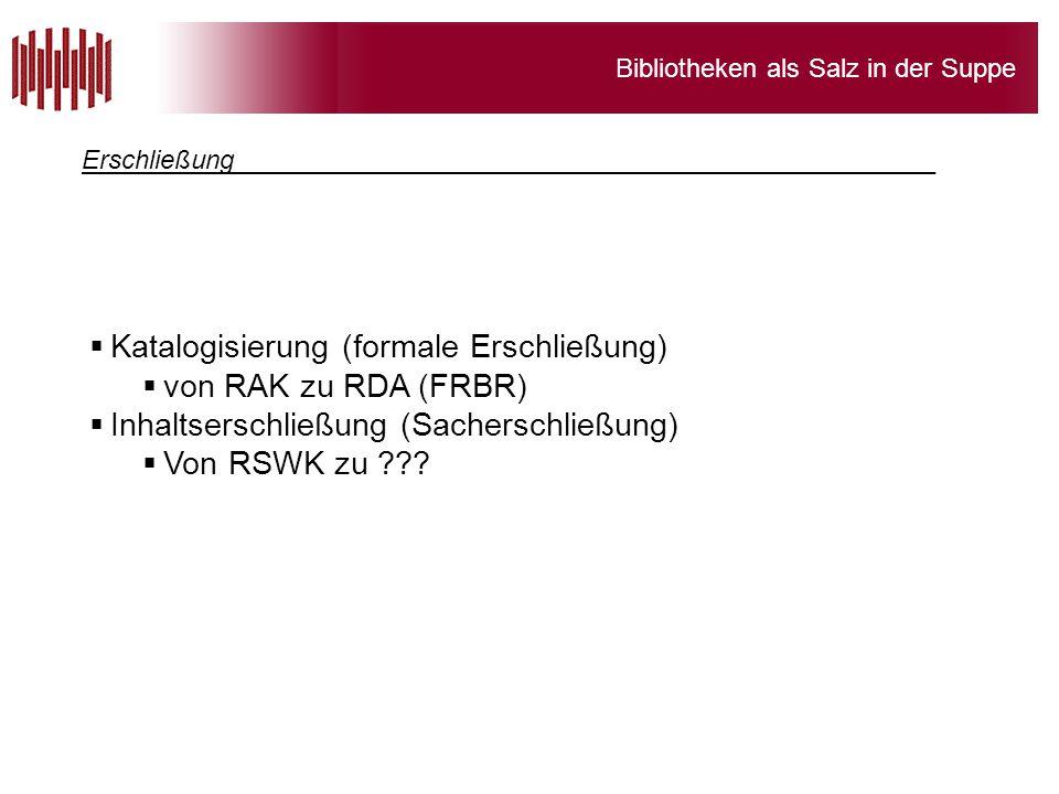 Bibliotheken als Salz in der Suppe  Katalogisierung (formale Erschließung)  von RAK zu RDA (FRBR)  Inhaltserschließung (Sacherschließung)  Von RSW