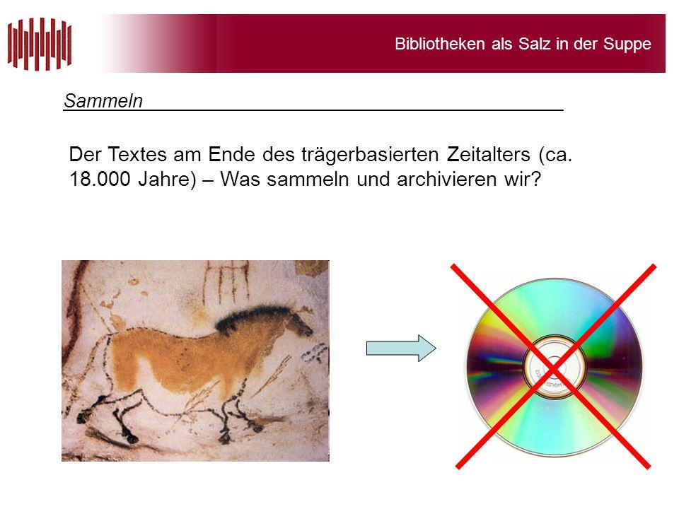 Bibliotheken als Salz in der Suppe Der Textes am Ende des trägerbasierten Zeitalters (ca. 18.000 Jahre) – Was sammeln und archivieren wir? Sammeln____