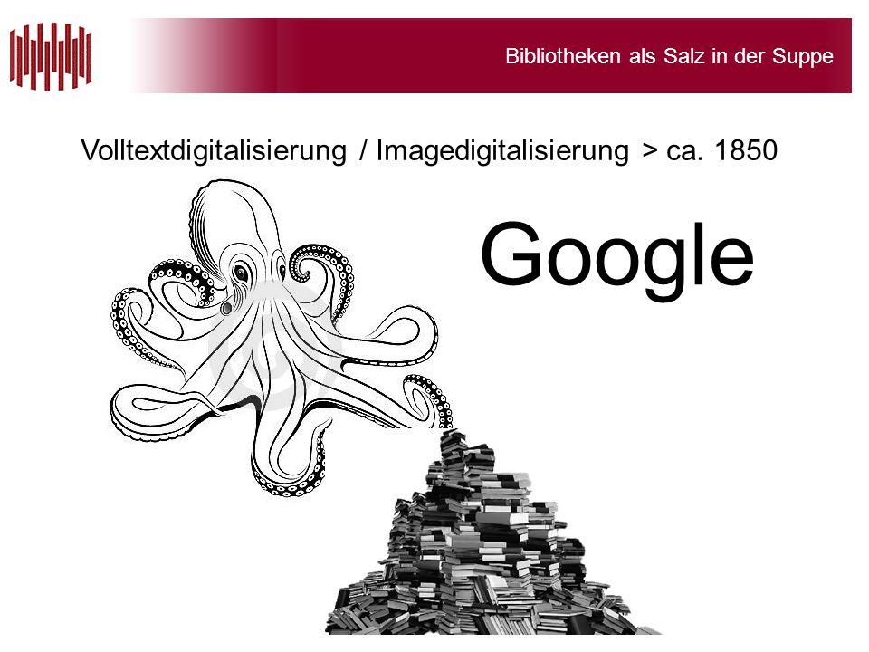 Bibliotheken als Salz in der Suppe Google Volltextdigitalisierung / Imagedigitalisierung > ca. 1850