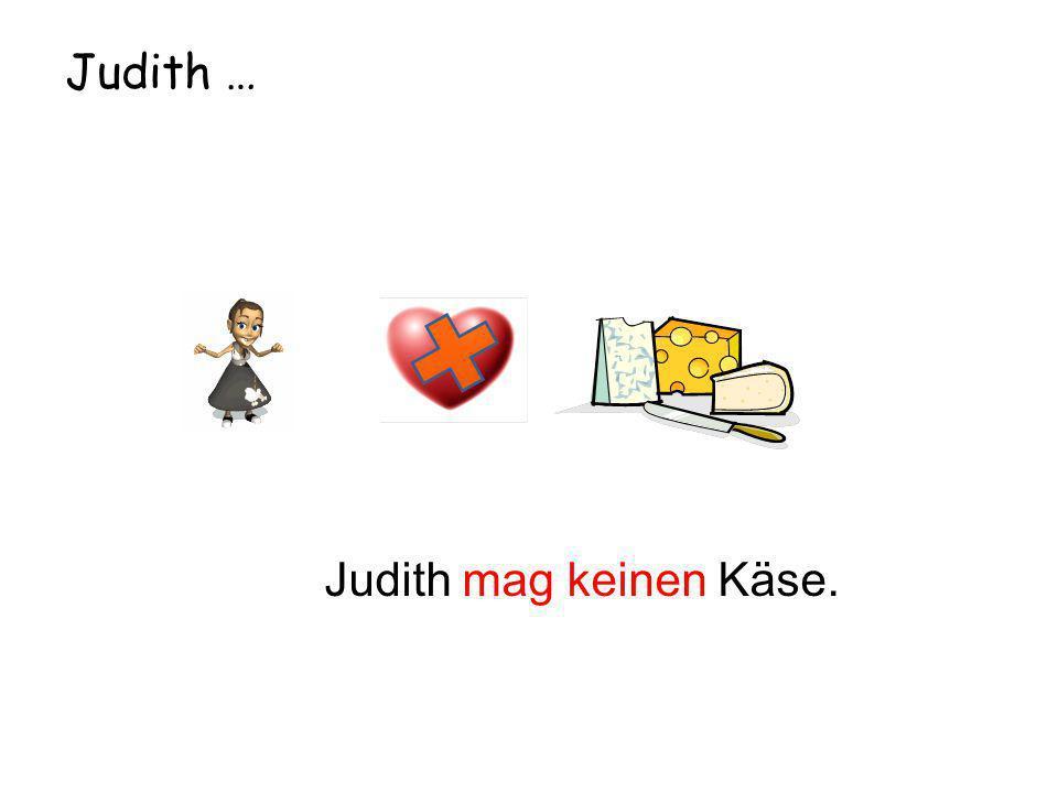 Judith … Judith mag keinen Käse.