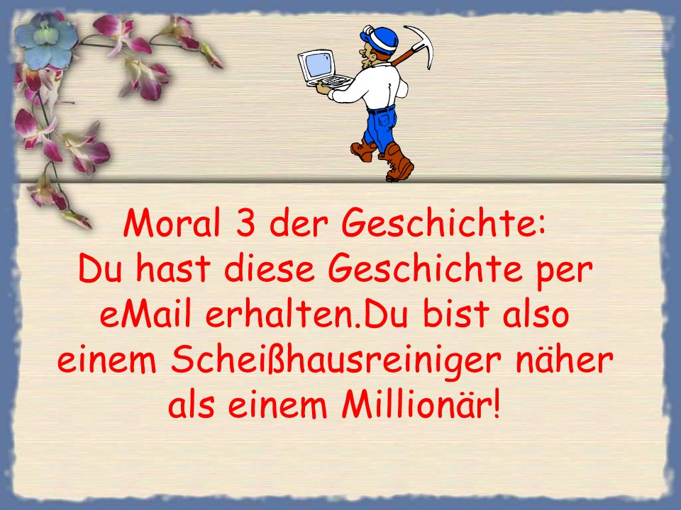 Moral 2 der Geschichte: Wenn du kein eMail hast und viel arbeitest, kannst du Millionär werden!