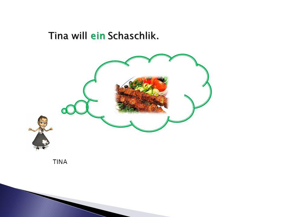 Tina will ein Schaschlik. TINA
