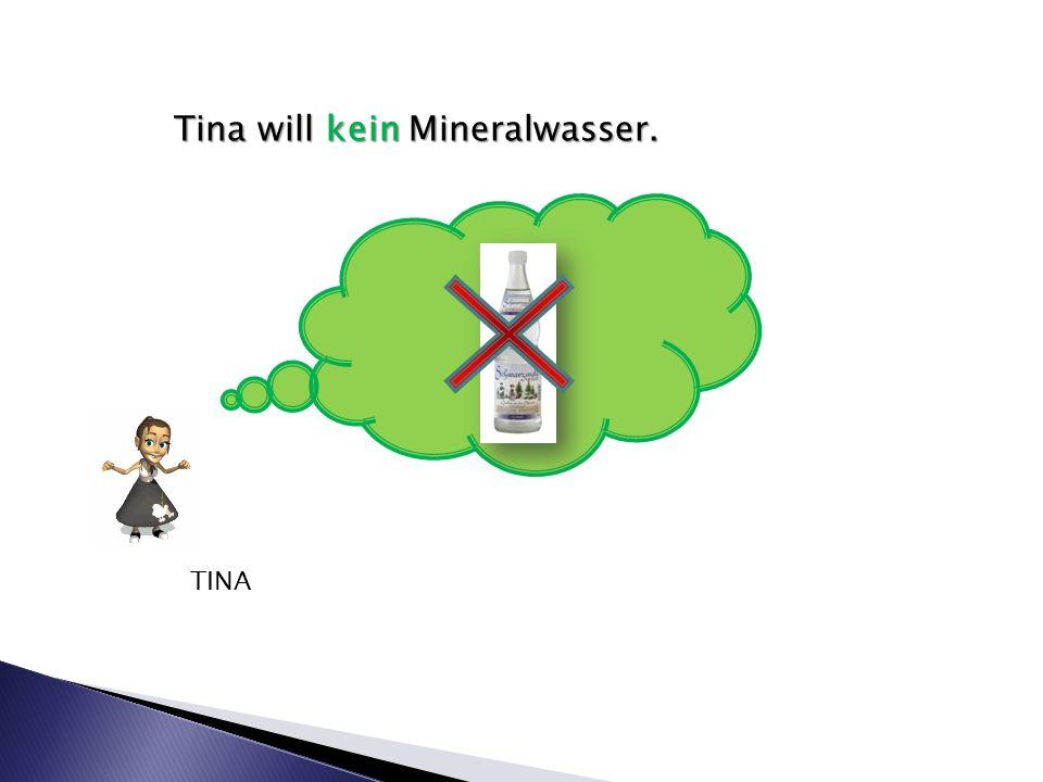 Tina will kein Mineralwasser. TINA