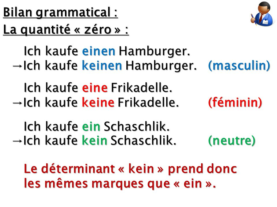 Bilan grammatical : La quantité « zéro » : Ich kaufe einen Hamburger. (masculin) (féminin) (neutre) →Ich kaufe keinen Hamburger. Ich kaufe eine Frikad
