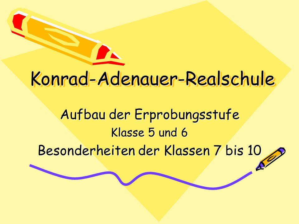 Konrad-Adenauer-RealschuleKonrad-Adenauer-Realschule Aufbau der Erprobungsstufe Klasse 5 und 6 Besonderheiten der Klassen 7 bis 10