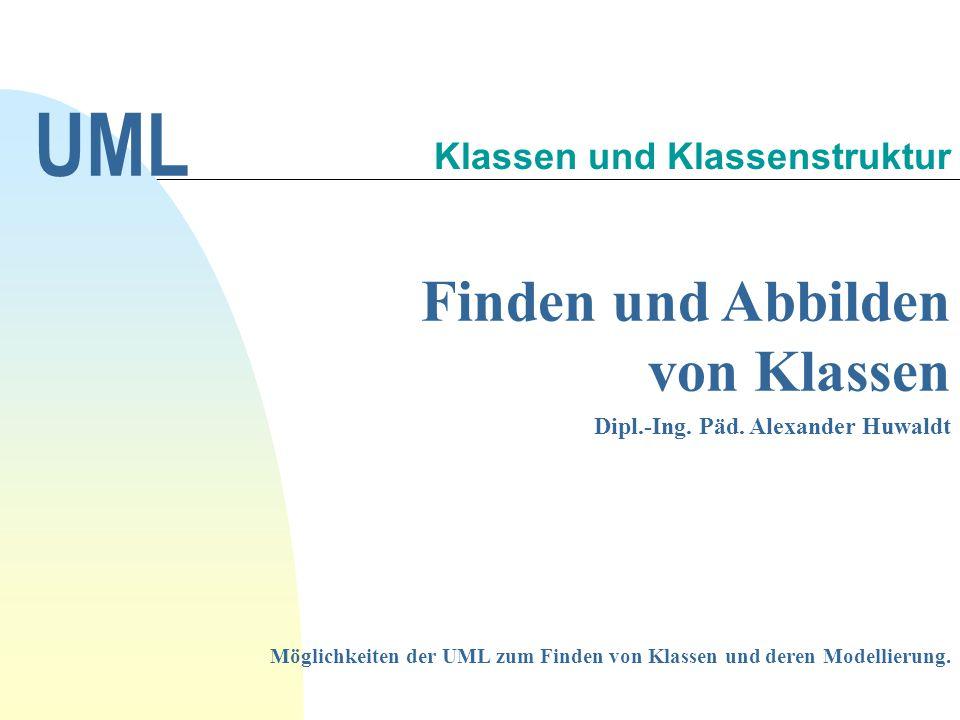 Finden und Abbilden von Klassen Dipl.-Ing. Päd. Alexander Huwaldt UML Klassen und Klassenstruktur Möglichkeiten der UML zum Finden von Klassen und der