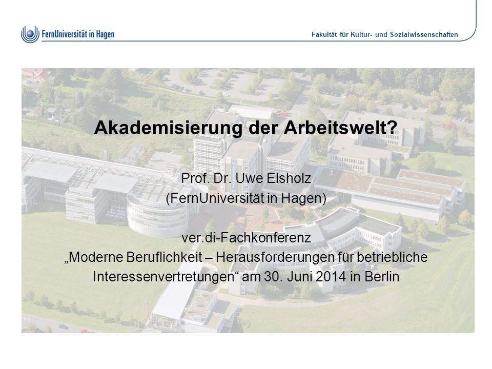 """Fakultät für Kultur- und Sozialwissenschaften Akademisierung der Arbeitswelt? Prof. Dr. Uwe Elsholz (FernUniversität in Hagen) ver.di-Fachkonferenz """"M"""