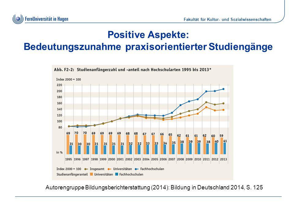 Fakultät für Kultur- und Sozialwissenschaften Positive Aspekte: Bedeutungszunahme praxisorientierter Studiengänge Autorengruppe Bildungsberichterstattung (2014): Bildung in Deutschland 2014, S.