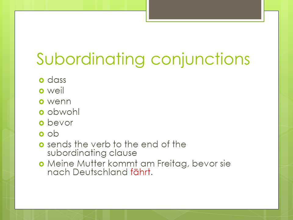 Subordinating conjunctions  dass  weil  wenn  obwohl  bevor  ob  sends the verb to the end of the subordinating clause  Meine Mutter kommt am