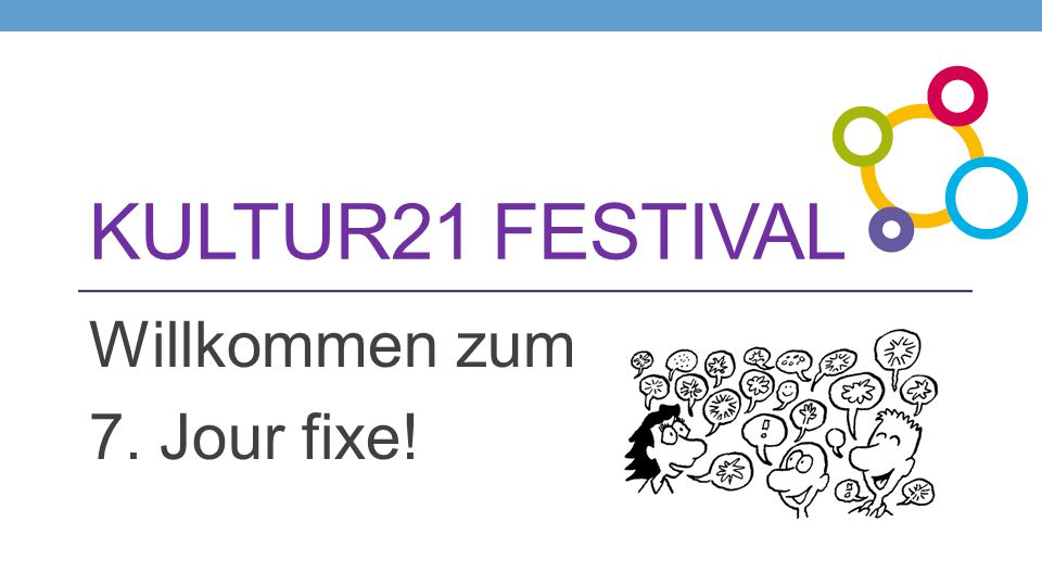 KULTUR21 FESTIVAL Willkommen zum 7. Jour fixe!