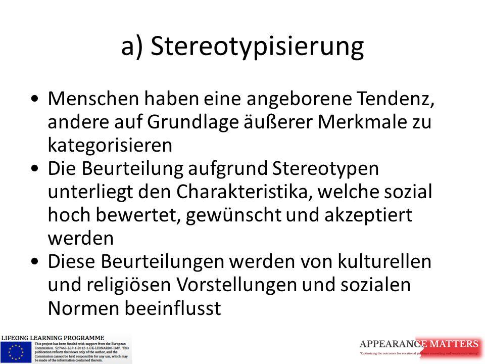 a) Stereotypisierung Menschen haben eine angeborene Tendenz, andere auf Grundlage äußerer Merkmale zu kategorisieren Die Beurteilung aufgrund Stereotypen unterliegt den Charakteristika, welche sozial hoch bewertet, gewünscht und akzeptiert werden Diese Beurteilungen werden von kulturellen und religiösen Vorstellungen und sozialen Normen beeinflusst