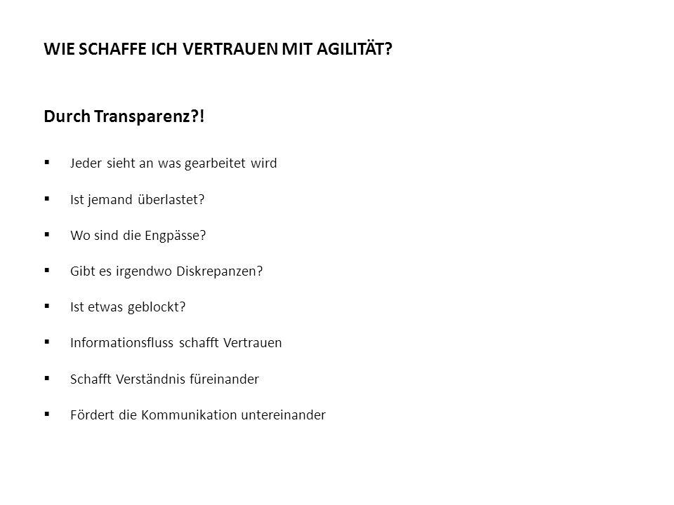 Transparenz WIE SCHAFFE ICH VERTRAUEN MIT AGILITÄT? Durch Transparenz?!  Jeder sieht an was gearbeitet wird  Ist jemand überlastet?  Wo sind die En