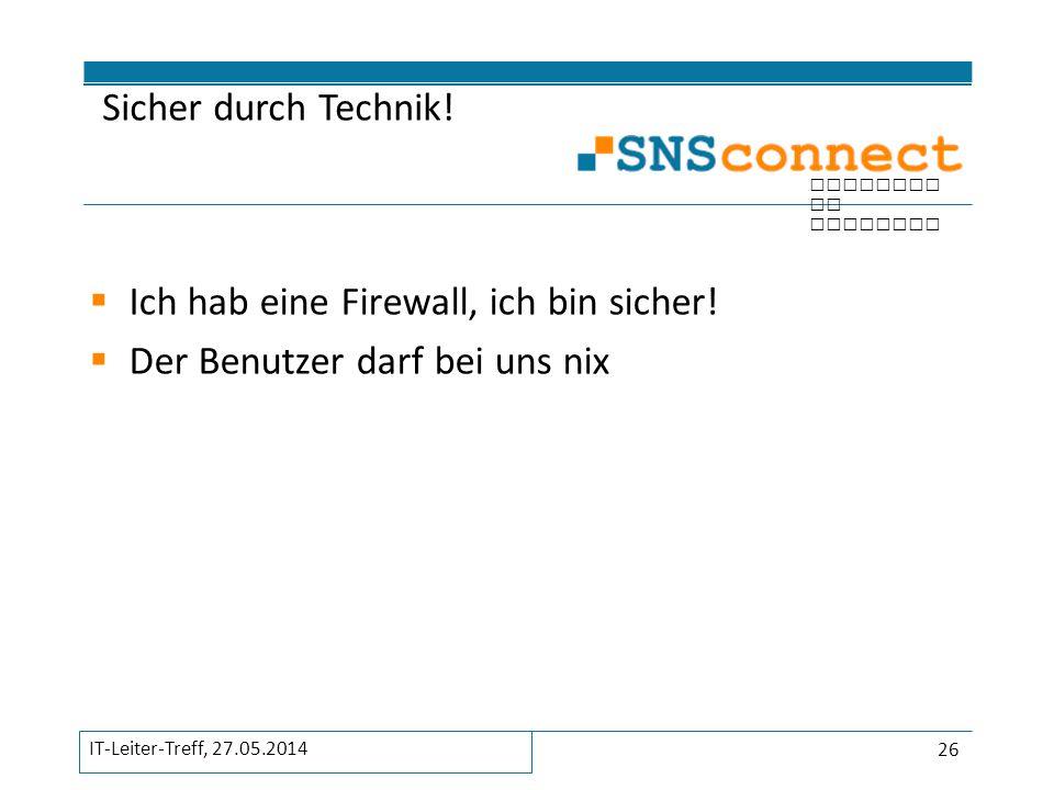 inspired by security  Ich hab eine Firewall, ich bin sicher!  Der Benutzer darf bei uns nix Sicher durch Technik! 26 IT-Leiter-Treff, 27.05.2014
