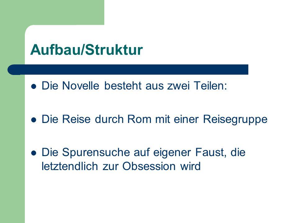 Aufbau/Struktur Die Novelle besteht aus zwei Teilen: Die Reise durch Rom mit einer Reisegruppe Die Spurensuche auf eigener Faust, die letztendlich zur