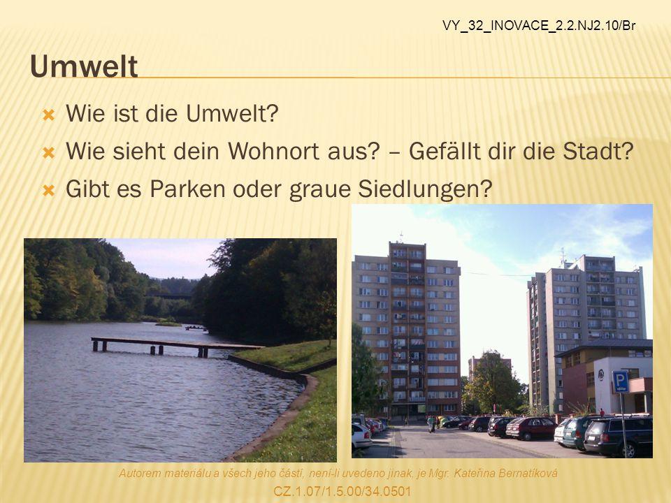 Umwelt  Wie ist die Umwelt?  Wie sieht dein Wohnort aus? – Gefällt dir die Stadt?  Gibt es Parken oder graue Siedlungen? Autorem materiálu a všech