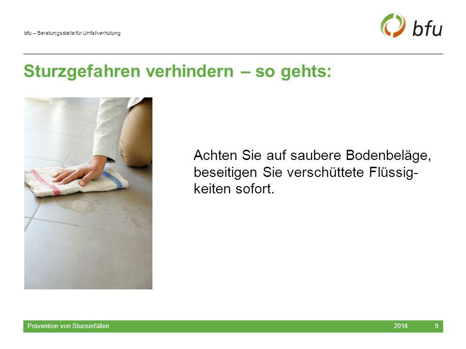 bfu – Beratungsstelle für Unfallverhütung Sturzgefahren verhindern – so gehts: 2014 Prävention von Sturzunfällen 9 Achten Sie auf saubere Bodenbeläge,