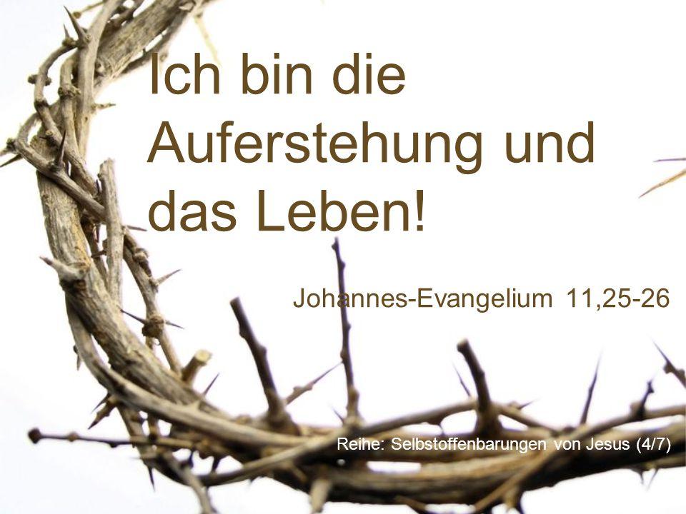 Ich bin die Auferstehung und das Leben! Reihe: Selbstoffenbarungen von Jesus (4/7) Johannes-Evangelium 11,25-26