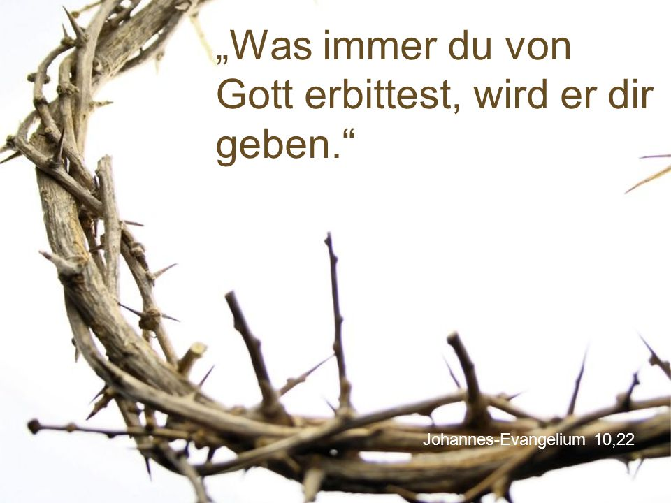 """Johannes-Evangelium 10,22 """"Was immer du von Gott erbittest, wird er dir geben."""""""