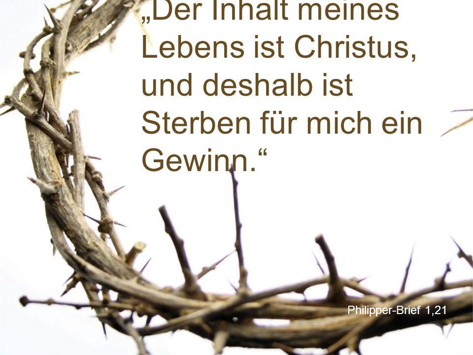 """Philipper-Brief 1,21 """"Der Inhalt meines Lebens ist Christus, und deshalb ist Sterben für mich ein Gewinn."""""""