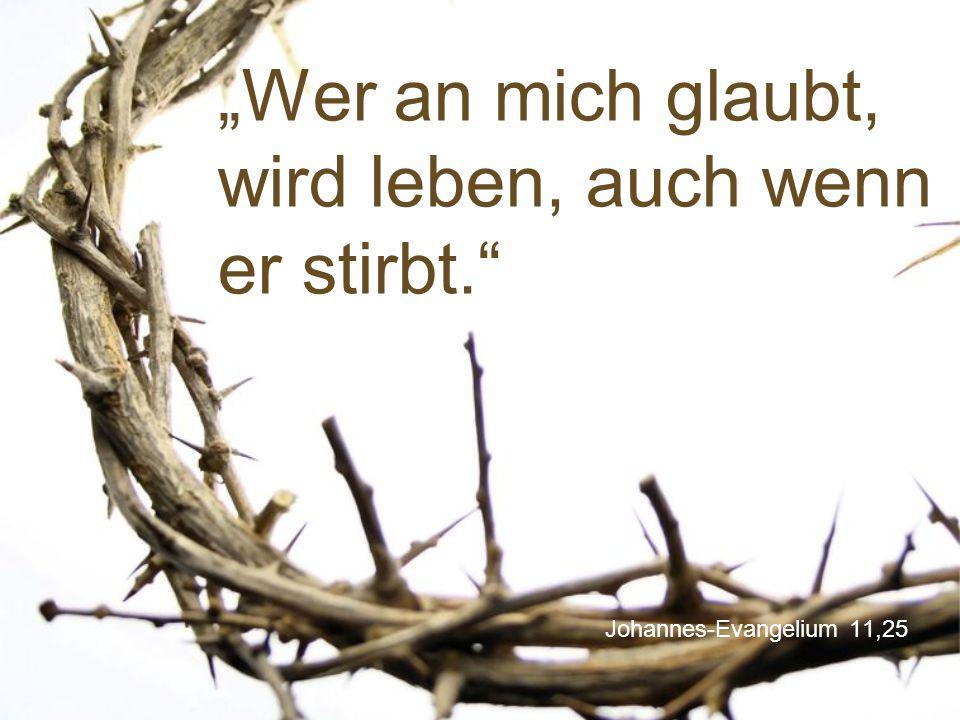 """Johannes-Evangelium 11,25 """"Wer an mich glaubt, wird leben, auch wenn er stirbt."""""""
