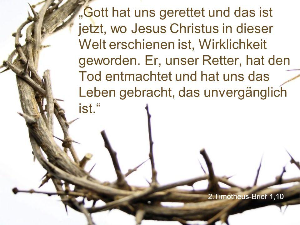 """2.Timotheus-Brief 1,10 """"Gott hat uns gerettet und das ist jetzt, wo Jesus Christus in dieser Welt erschienen ist, Wirklichkeit geworden. Er, unser Ret"""