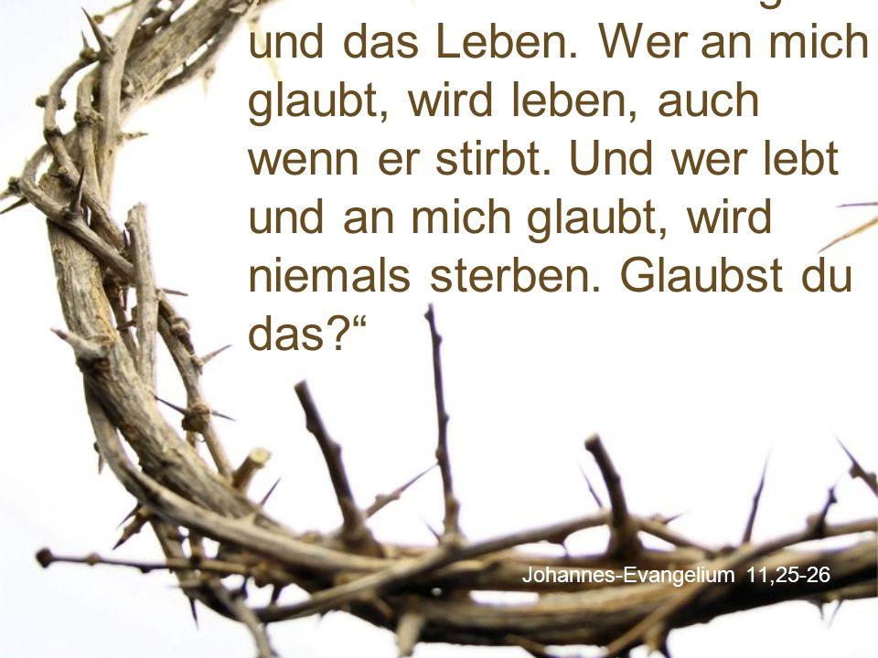 """Johannes-Evangelium 11,25-26 """"Ich bin die Auferstehung und das Leben. Wer an mich glaubt, wird leben, auch wenn er stirbt. Und wer lebt und an mich gl"""
