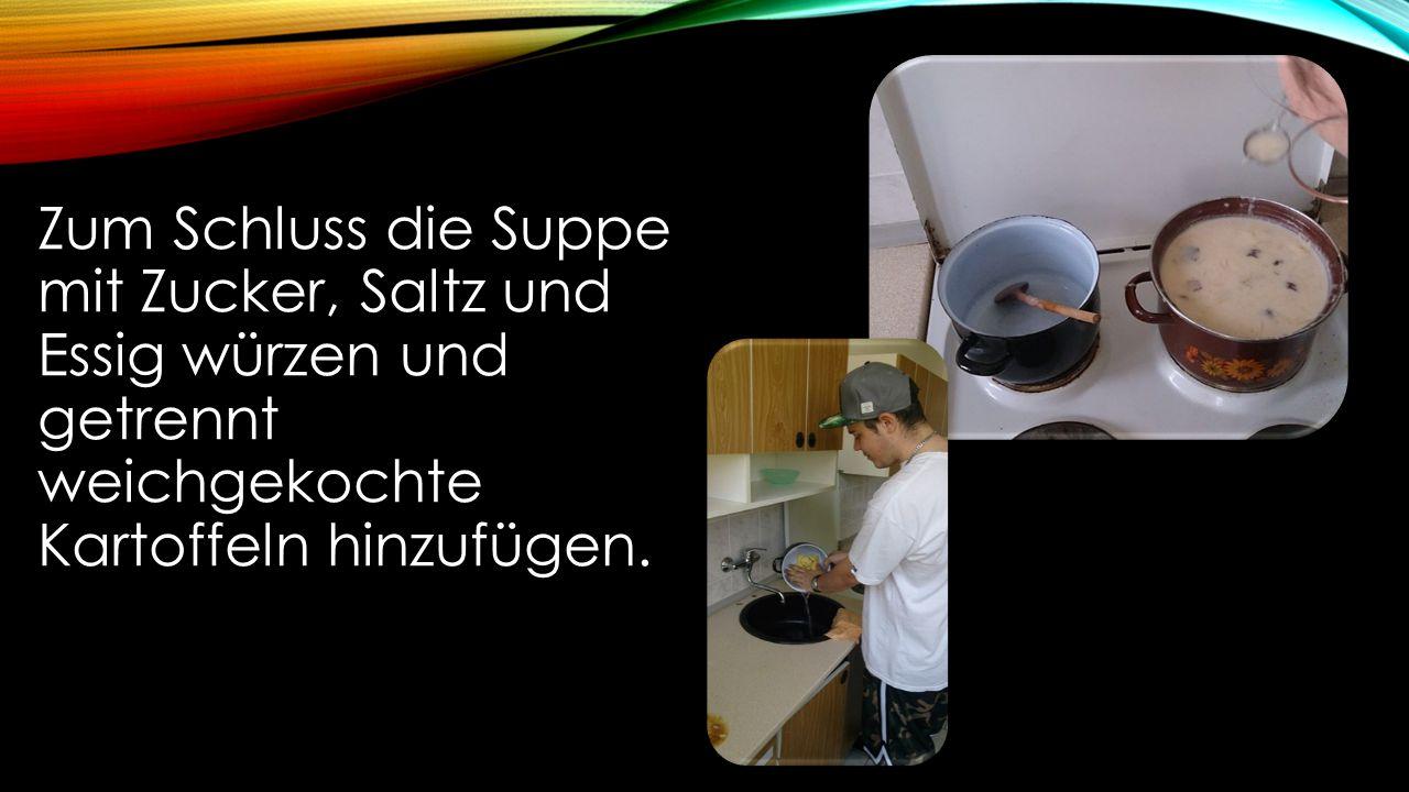 Zum Schluss die Suppe mit Zucker, Saltz und Essig würzen und getrennt weichgekochte Kartoffeln hinzufügen.