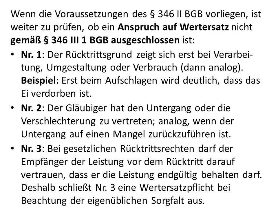 Wenn die Voraussetzungen des § 346 II BGB vorliegen, ist weiter zu prüfen, ob ein Anspruch auf Wertersatz nicht gemäß § 346 III 1 BGB ausgeschlossen ist: Nr.