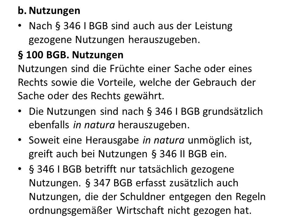b.Nutzungen Nach § 346 I BGB sind auch aus der Leistung gezogene Nutzungen herauszugeben. § 100 BGB. Nutzungen Nutzungen sind die Früchte einer Sache