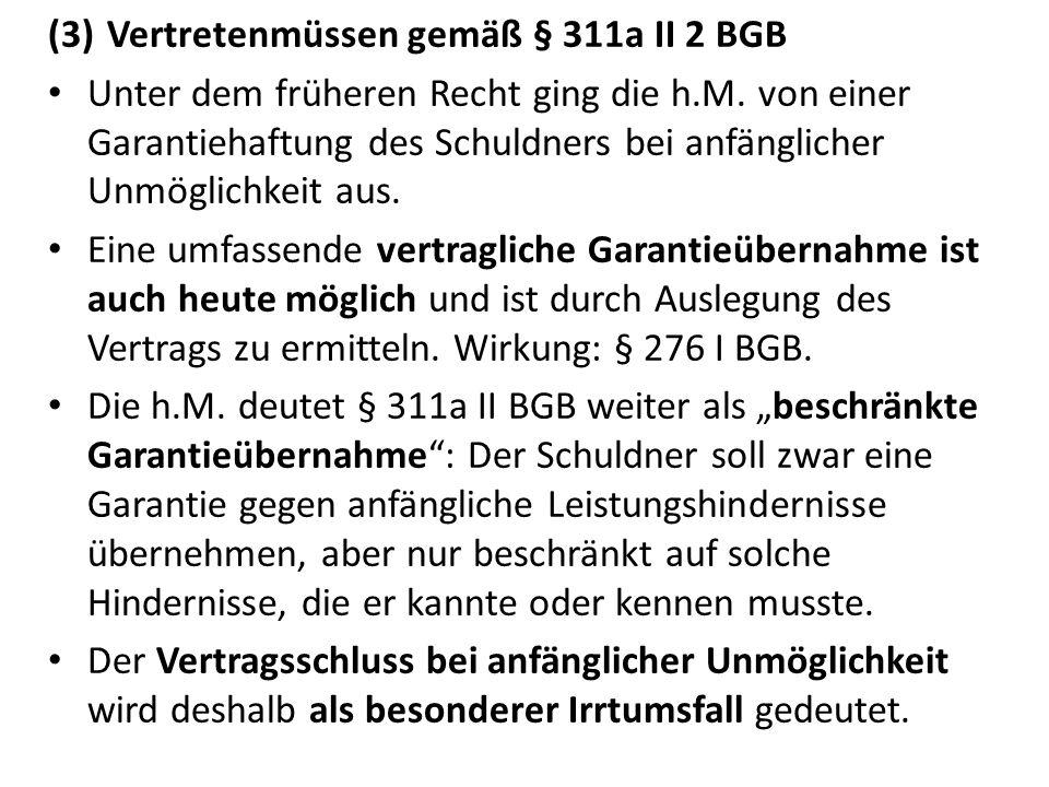 (3)Vertretenmüssen gemäß § 311a II 2 BGB Unter dem früheren Recht ging die h.M. von einer Garantiehaftung des Schuldners bei anfänglicher Unmöglichkei