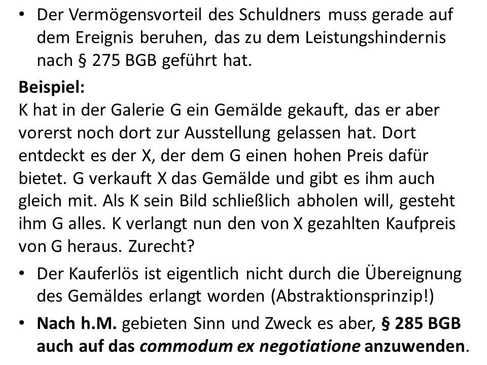 Der Vermögensvorteil des Schuldners muss gerade auf dem Ereignis beruhen, das zu dem Leistungshindernis nach § 275 BGB geführt hat. Beispiel: K hat in