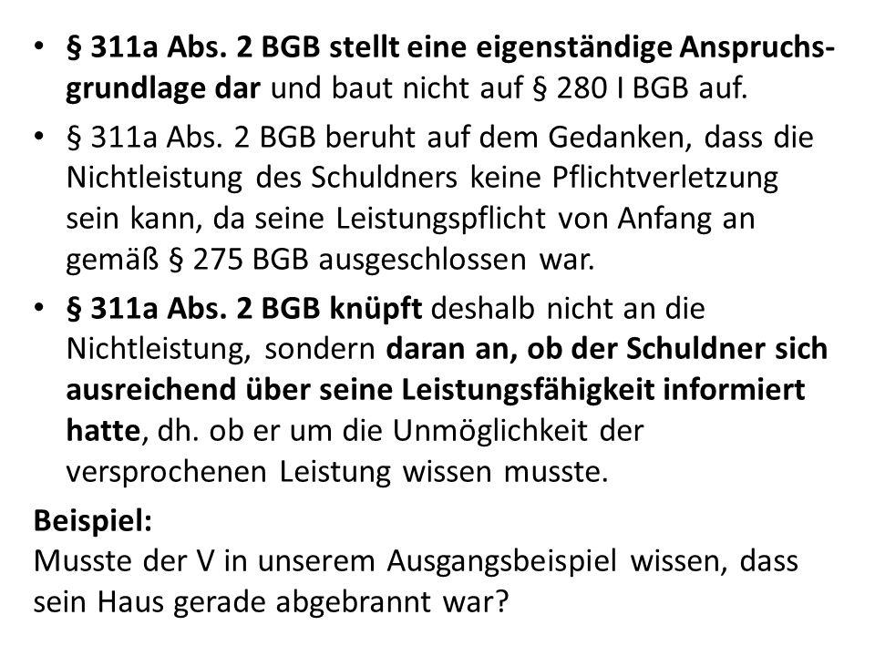 § 311a Abs. 2 BGB stellt eine eigenständige Anspruchs- grundlage dar und baut nicht auf § 280 I BGB auf. § 311a Abs. 2 BGB beruht auf dem Gedanken, da