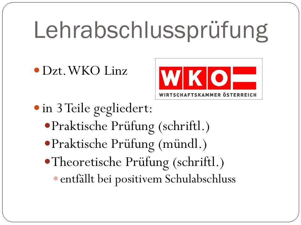 Lehrabschlussprüfung Dzt. WKO Linz in 3 Teile gegliedert: Praktische Prüfung (schriftl.) Praktische Prüfung (mündl.) Theoretische Prüfung (schriftl.)