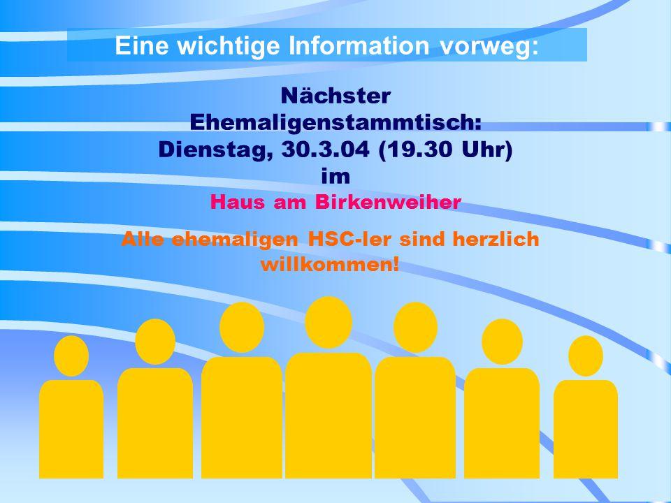 Eine wichtige Information vorweg: Nächster Ehemaligenstammtisch: Dienstag, 30.3.04 (19.30 Uhr) im Haus am Birkenweiher Alle ehemaligen HSC-ler sind herzlich willkommen!