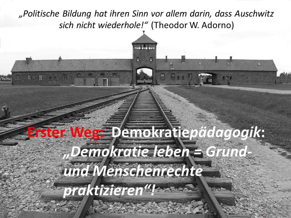 """""""Politische Bildung hat ihren Sinn vor allem darin, dass Auschwitz sich nicht wiederhole!"""" (Theodor W. Adorno) Erster Weg: Demokratiepädagogik: """"Demok"""