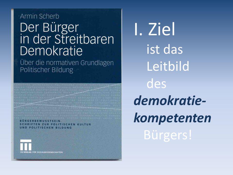 I. Ziel ist das Leitbild des demokratie- kompetenten Bürgers!