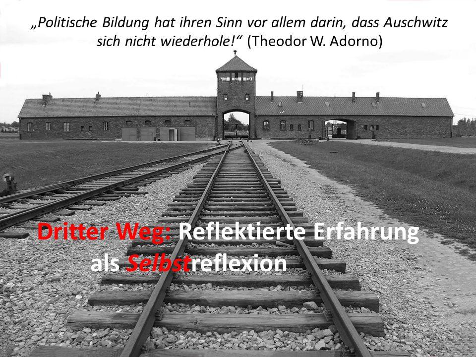 """""""Politische Bildung hat ihren Sinn vor allem darin, dass Auschwitz sich nicht wiederhole!"""" (Theodor W. Adorno) Dritter Weg: Reflektierte Erfahrung als"""