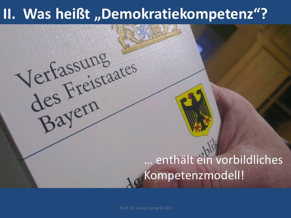 """II. Was heißt """"Demokratiekompetenz""""? … enthält ein vorbildliches Kompetenzmodell! Prof. Dr. Armin Scherb FAU"""