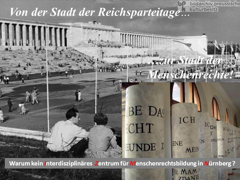 Von der Stadt der Reichsparteitage… …zur Stadt der Menschenrechte! Warum kein Interdisziplinäres Zentrum für Menschenrechtsbildung in Nürnberg ?