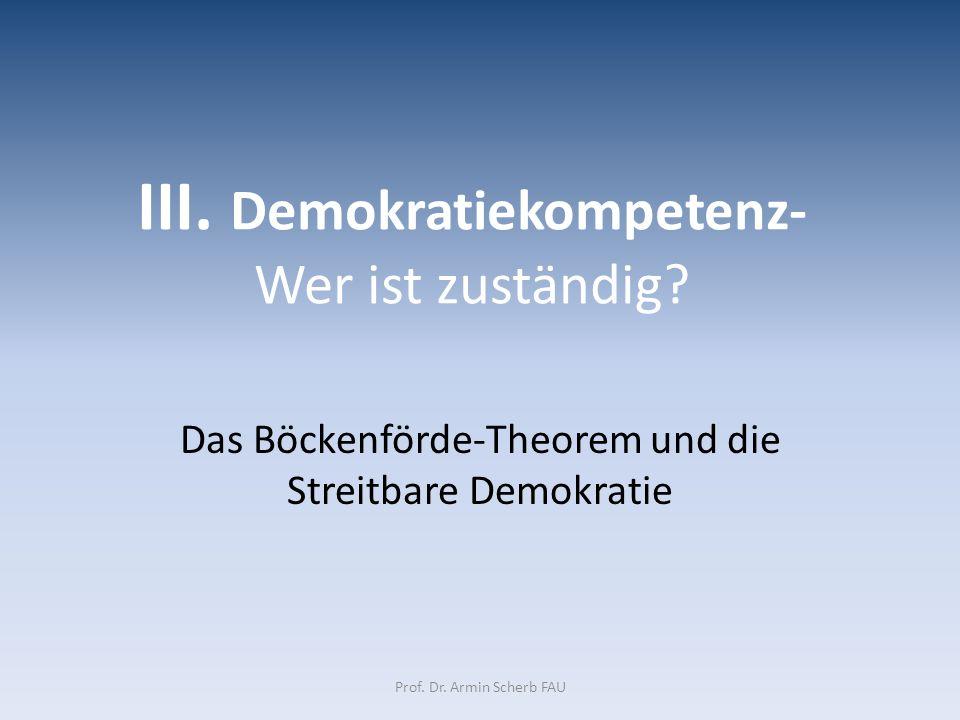 III. Demokratiekompetenz- Wer ist zuständig? Das Böckenförde-Theorem und die Streitbare Demokratie Prof. Dr. Armin Scherb FAU