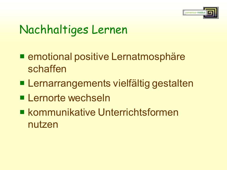 Nachhaltiges Lernen  emotional positive Lernatmosphäre schaffen  Lernarrangements vielfältig gestalten  Lernorte wechseln  kommunikative Unterrich