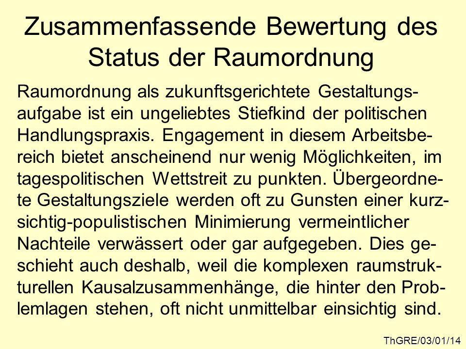 Zusammenfassende Bewertung des Status der Raumordnung ThGRE/03/01/14 Raumordnung als zukunftsgerichtete Gestaltungs- aufgabe ist ein ungeliebtes Stiefkind der politischen Handlungspraxis.