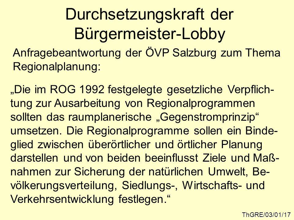 """Durchsetzungskraft der Bürgermeister-Lobby ThGRE/03/01/17 Anfragebeantwortung der ÖVP Salzburg zum Thema Regionalplanung: """"Die im ROG 1992 festgelegte gesetzliche Verpflich- tung zur Ausarbeitung von Regionalprogrammen sollten das raumplanerische """"Gegenstromprinzip umsetzen."""
