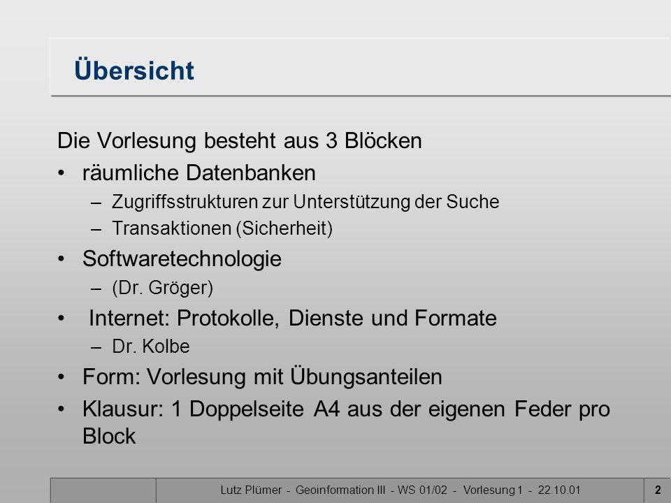 Lutz Plümer - Geoinformation III - WS 01/02 - Vorlesung 1 - 22.10.012 Übersicht Die Vorlesung besteht aus 3 Blöcken räumliche Datenbanken –Zugriffsstrukturen zur Unterstützung der Suche –Transaktionen (Sicherheit) Softwaretechnologie –(Dr.